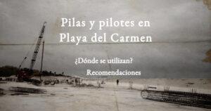 Realizamos pilas y pilotes en Playa del Carmen, Contáctanos.